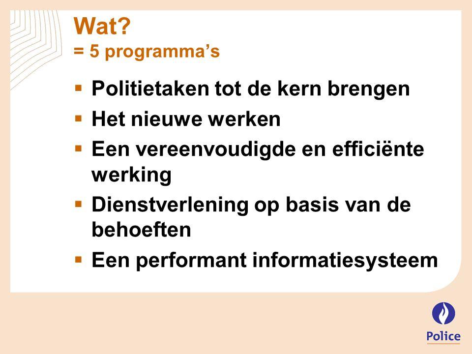 Wat? = 5 programma's  Politietaken tot de kern brengen  Het nieuwe werken  Een vereenvoudigde en efficiënte werking  Dienstverlening op basis van