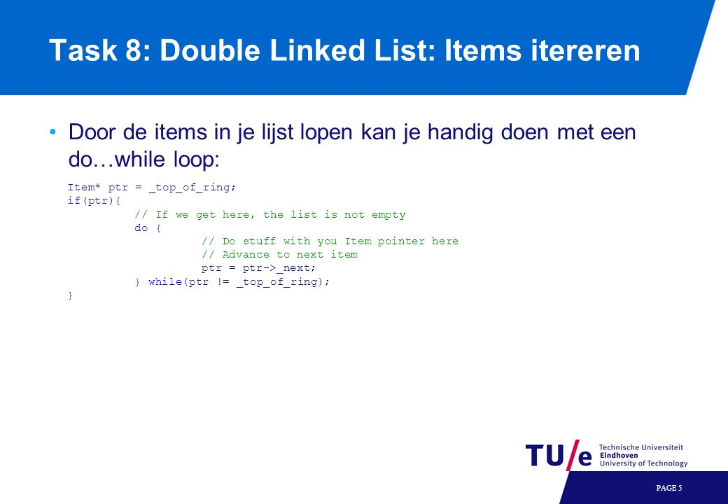 Task 8: Double Linked List: Items itereren Door de items in je lijst lopen kan je handig doen met een do…while loop: PAGE 5 Item* ptr = _top_of_ring;