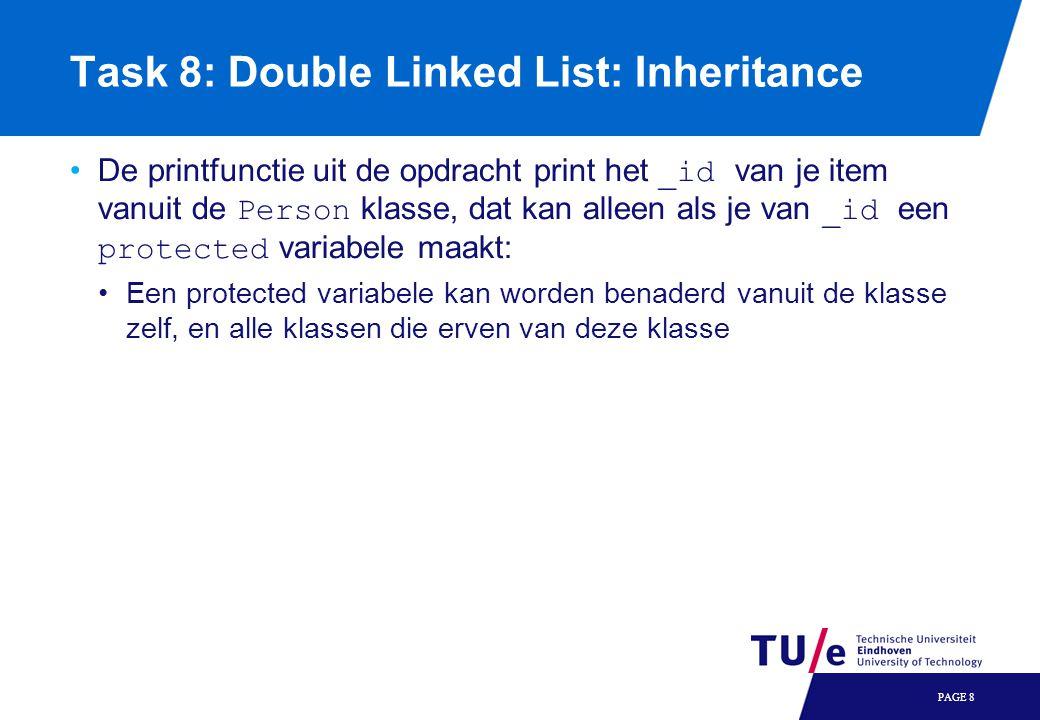 Task 8: Double Linked List: Inheritance Als je de opdracht letterlijk volgt, zul je merken dat er iets niet kan: De append functie van je Dlist klasse maakt een nieuw Item object, terwijl je een Person object nodig hebt Je ontkomt er dus niet aan om iets aan te passen aan de originele Dlist klasse Maak bijvoorbeeld een versie van de append functie die een pointer naar het toe te voegen Item als argument heeft: In de append functie van je boek kun je een nieuw Person object maken (en de naam doorgeven aan de constructor van Person) Vervolgens geef je het nieuwe Person object vanuit je Book append functie door aan de append functie van Dlist Dit kan door specifiek te vragen naar de append functie van Dlist: PAGE 9 void Dlist::append(Item* newitem); void Book::append(char* name); Dlist::append(myNewPerson);