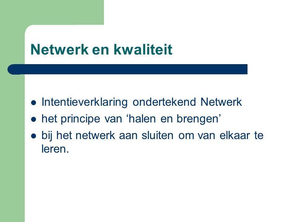 Netwerk en kwaliteit Intentieverklaring ondertekend Netwerk het principe van 'halen en brengen' bij het netwerk aan sluiten om van elkaar te leren.