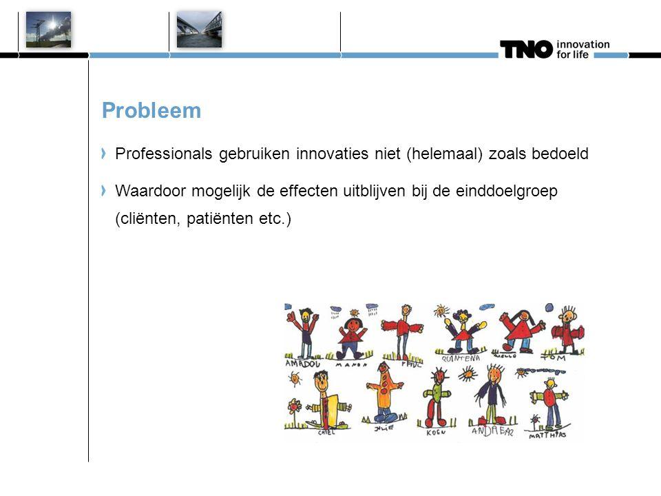 Probleem Professionals gebruiken innovaties niet (helemaal) zoals bedoeld Waardoor mogelijk de effecten uitblijven bij de einddoelgroep (cliënten, pat