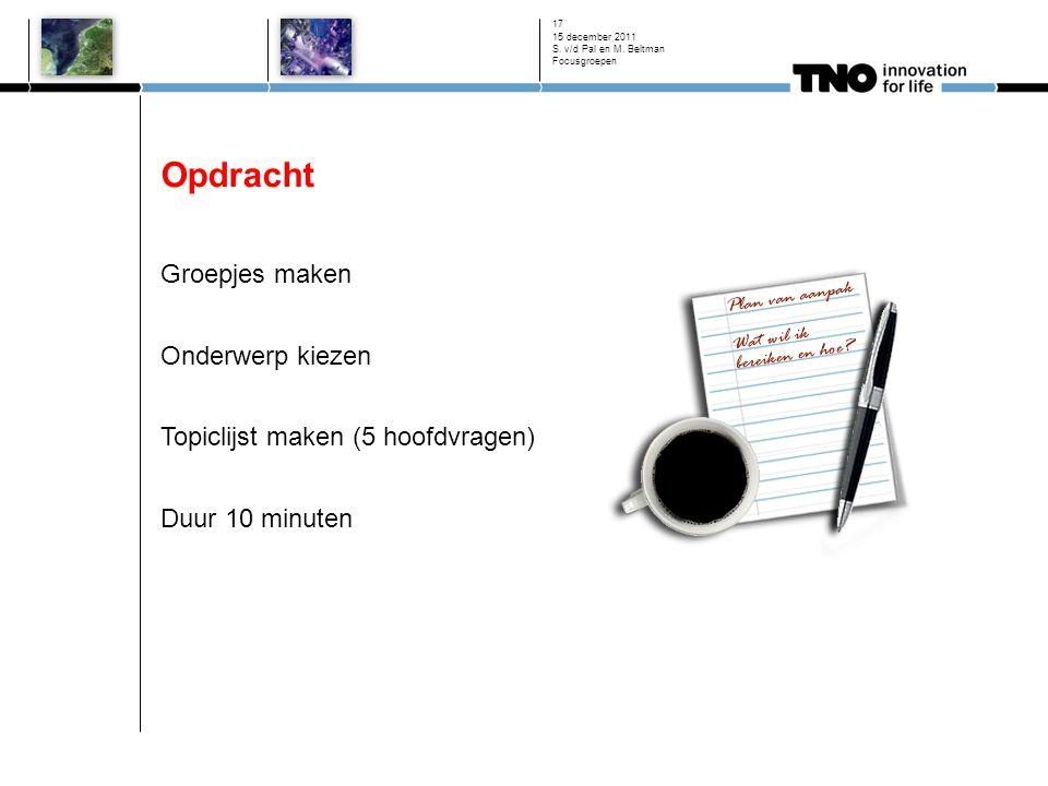 Opdracht Groepjes maken Onderwerp kiezen Topiclijst maken (5 hoofdvragen) Duur 10 minuten 15 december 2011 S. v/d Pal en M. Beltman Focusgroepen 17