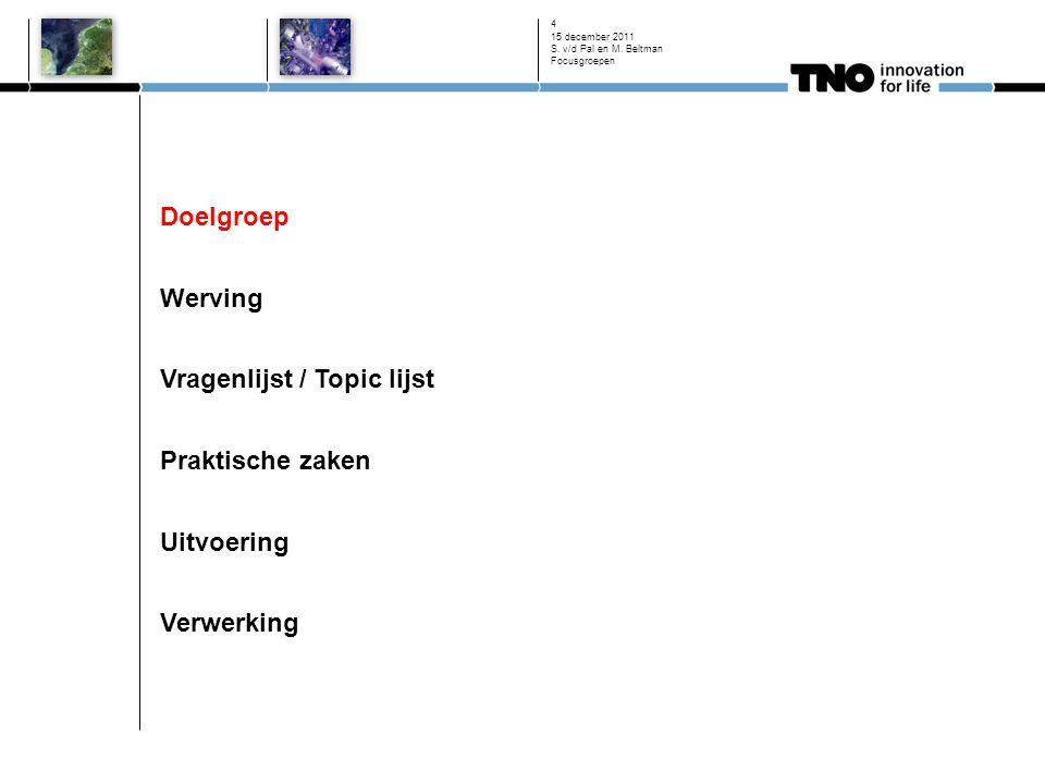 Doelgroep Werving Vragenlijst / Topic lijst Praktische zaken Uitvoering Verwerking 15 december 2011 S. v/d Pal en M. Beltman Focusgroepen 4