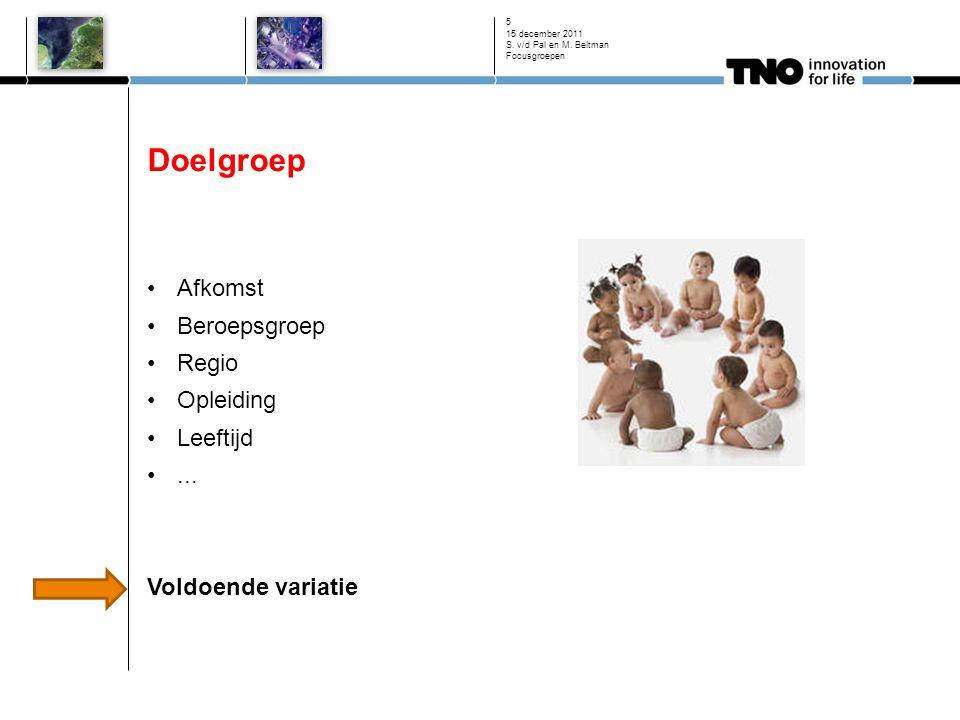 Doelgroep Afkomst Beroepsgroep Regio Opleiding Leeftijd... Voldoende variatie 15 december 2011 S. v/d Pal en M. Beltman Focusgroepen 5