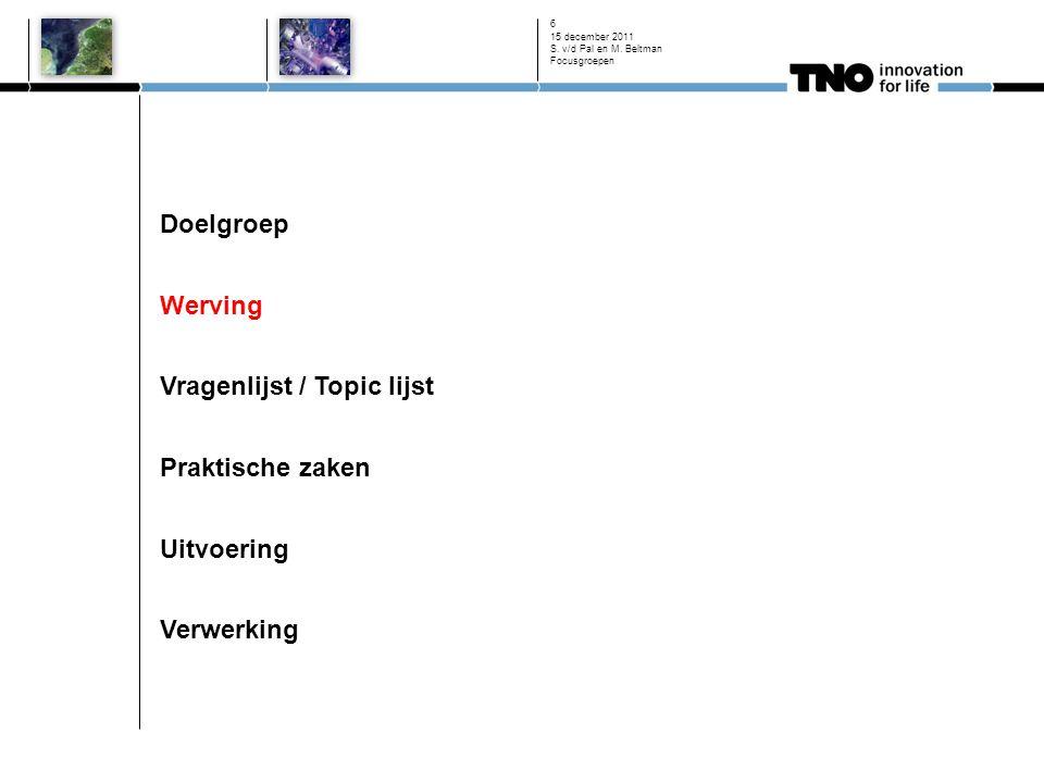 Doelgroep Werving Vragenlijst / Topic lijst Praktische zaken Uitvoering Verwerking 15 december 2011 S. v/d Pal en M. Beltman Focusgroepen 6