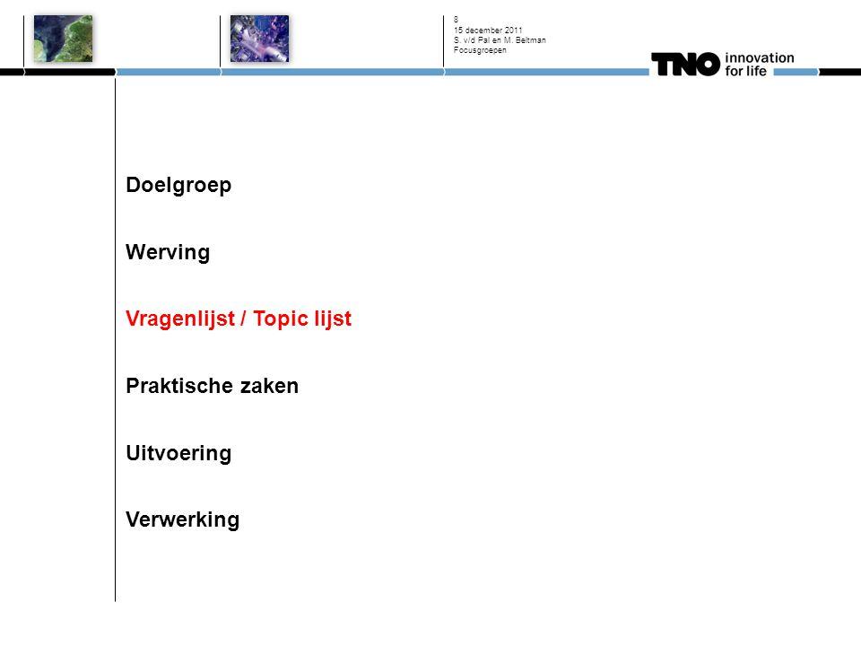 Doelgroep Werving Vragenlijst / Topic lijst Praktische zaken Uitvoering Verwerking 15 december 2011 S. v/d Pal en M. Beltman Focusgroepen 8