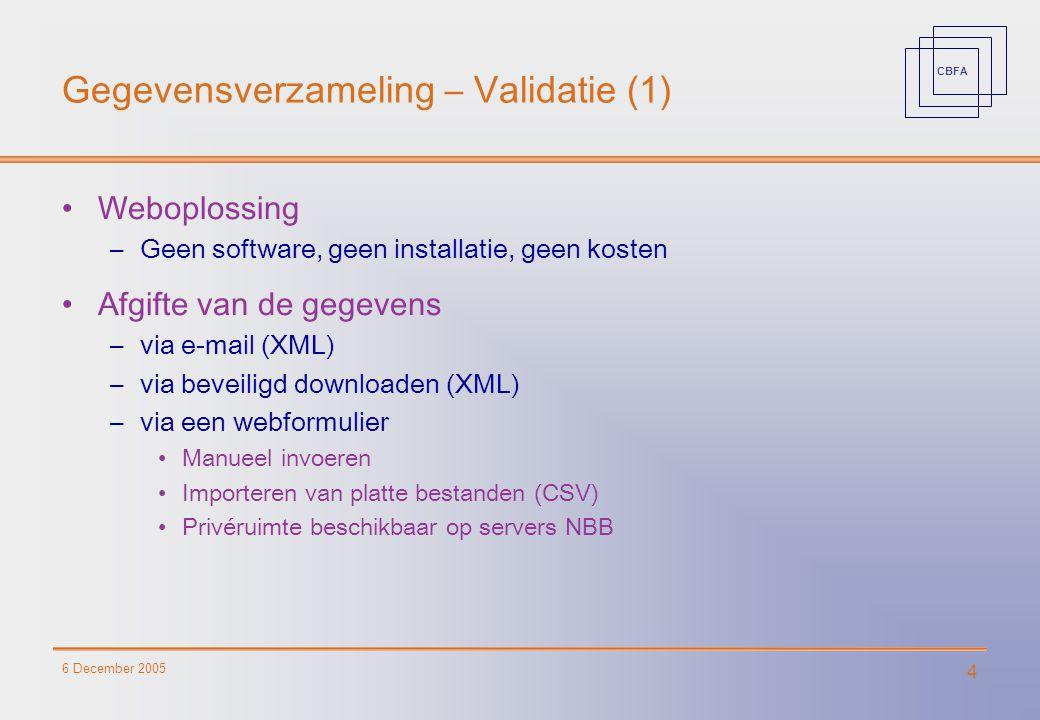 CBFA 6 December 2005 4 Gegevensverzameling – Validatie (1) Weboplossing –Geen software, geen installatie, geen kosten Afgifte van de gegevens –via e-mail (XML) –via beveiligd downloaden (XML) –via een webformulier Manueel invoeren Importeren van platte bestanden (CSV) Privéruimte beschikbaar op servers NBB