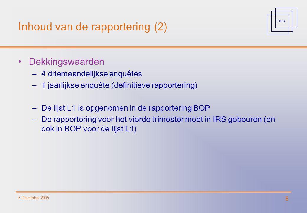 CBFA 6 December 2005 8 Inhoud van de rapportering (2) Dekkingswaarden –4 driemaandelijkse enquêtes –1 jaarlijkse enquête (definitieve rapportering) –D