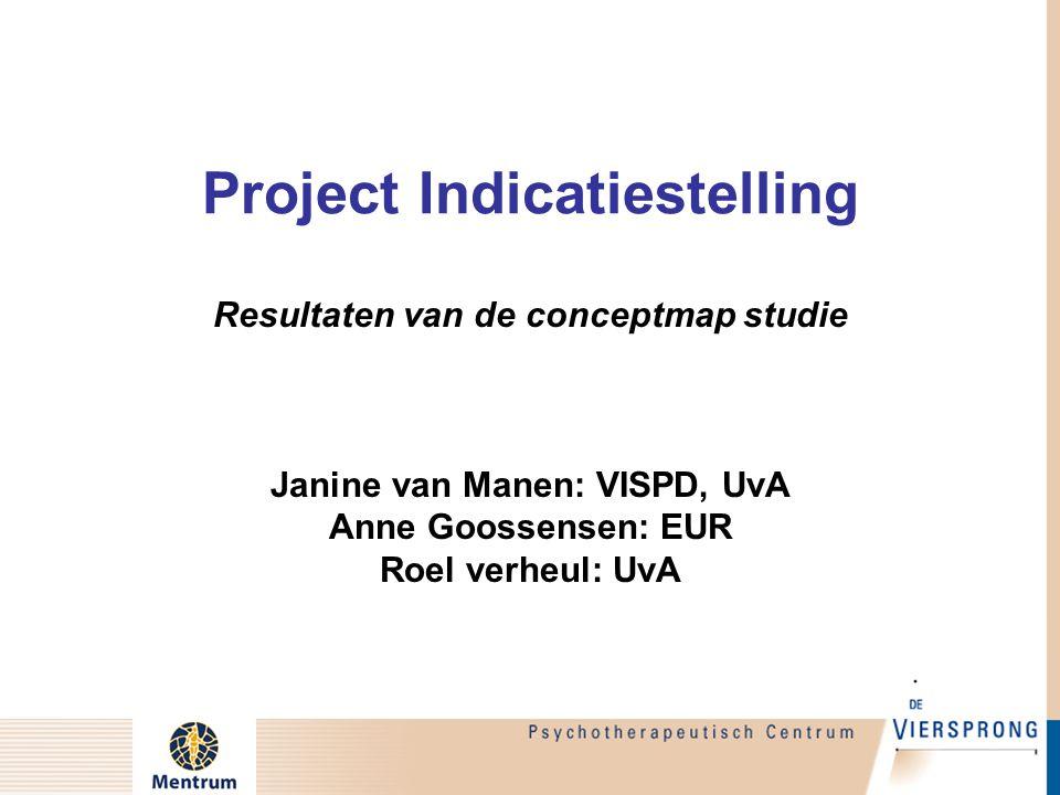 Project Indicatiestelling Resultaten van de conceptmap studie Janine van Manen: VISPD, UvA Anne Goossensen: EUR Roel verheul: UvA