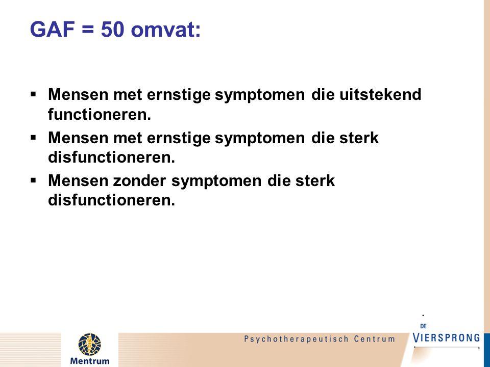 GAF = 50 omvat:  Mensen met ernstige symptomen die uitstekend functioneren.  Mensen met ernstige symptomen die sterk disfunctioneren.  Mensen zonde