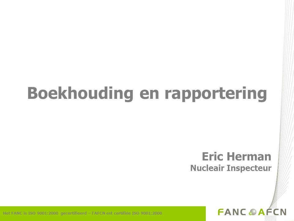 Het FANC is ISO 9001:2000 gecertifieerd – l'AFCN est certifiée ISO 9001:2000 Boekhouding en rapportering Eric Herman Nucleair Inspecteur
