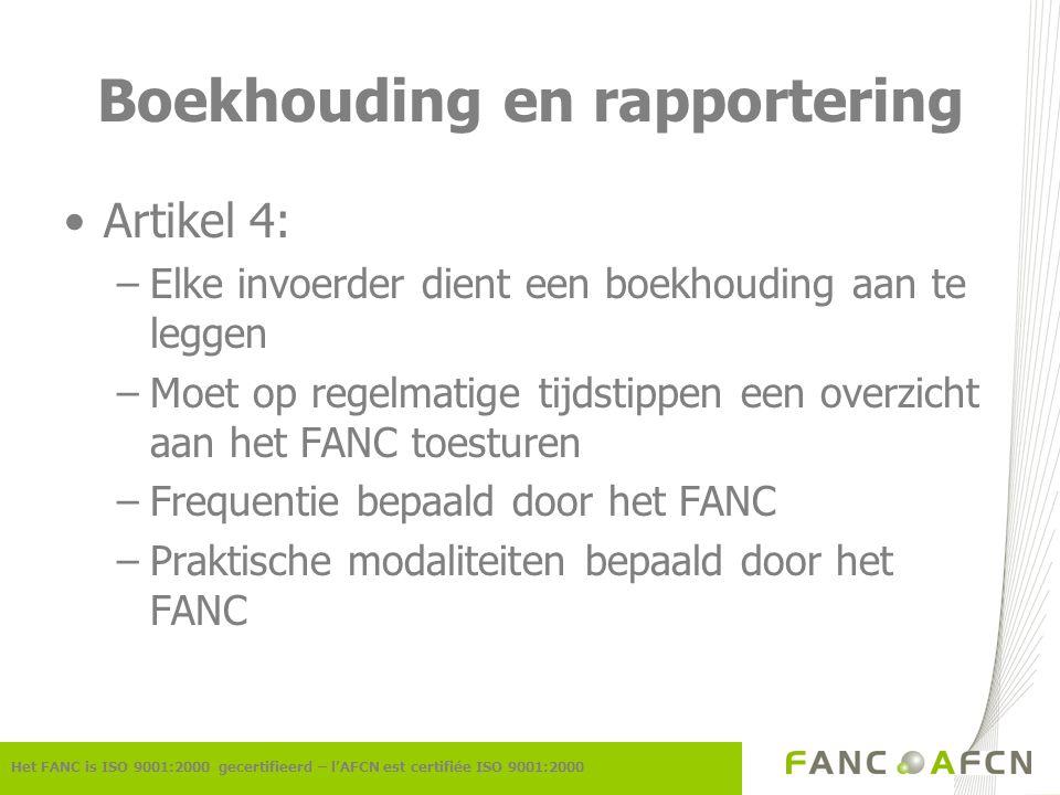 Boekhouding en rapportering Artikel 4: –Elke invoerder dient een boekhouding aan te leggen –Moet op regelmatige tijdstippen een overzicht aan het FANC toesturen –Frequentie bepaald door het FANC –Praktische modaliteiten bepaald door het FANC Het FANC is ISO 9001:2000 gecertifieerd – l'AFCN est certifiée ISO 9001:2000