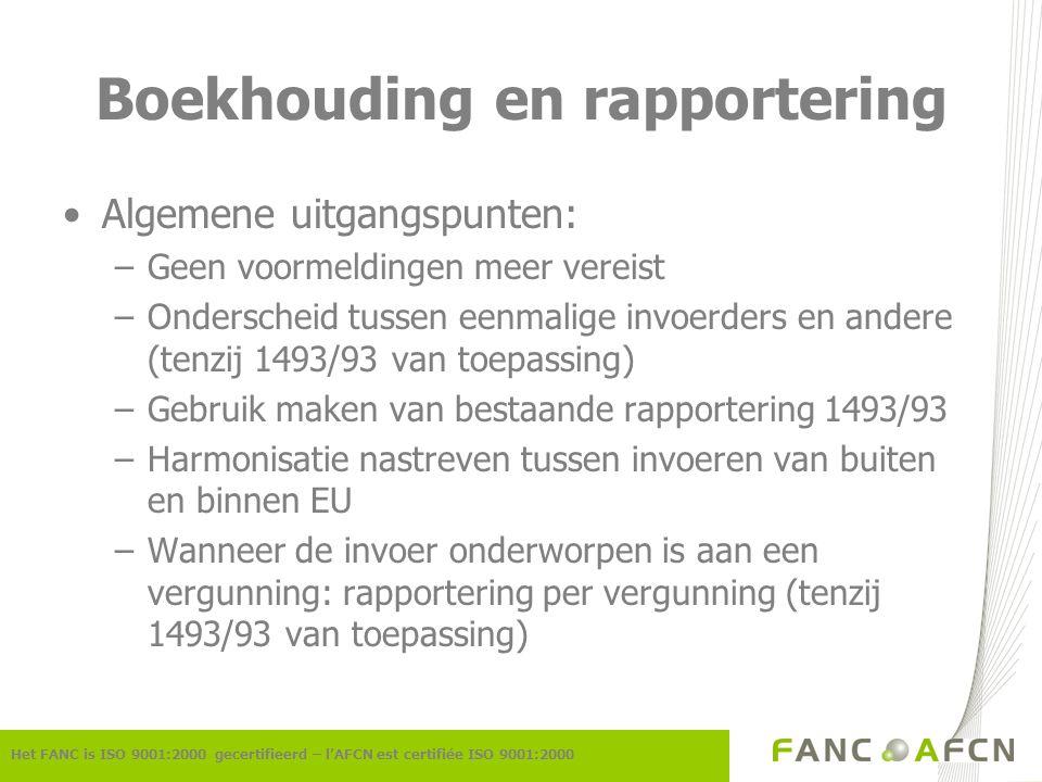 Boekhouding en rapportering Algemene uitgangspunten: –Geen voormeldingen meer vereist –Onderscheid tussen eenmalige invoerders en andere (tenzij 1493/93 van toepassing) –Gebruik maken van bestaande rapportering 1493/93 –Harmonisatie nastreven tussen invoeren van buiten en binnen EU –Wanneer de invoer onderworpen is aan een vergunning: rapportering per vergunning (tenzij 1493/93 van toepassing) Het FANC is ISO 9001:2000 gecertifieerd – l'AFCN est certifiée ISO 9001:2000