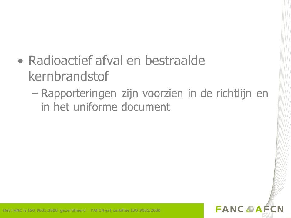 Radioactief afval en bestraalde kernbrandstof –Rapporteringen zijn voorzien in de richtlijn en in het uniforme document Het FANC is ISO 9001:2000 gecertifieerd – l'AFCN est certifiée ISO 9001:2000