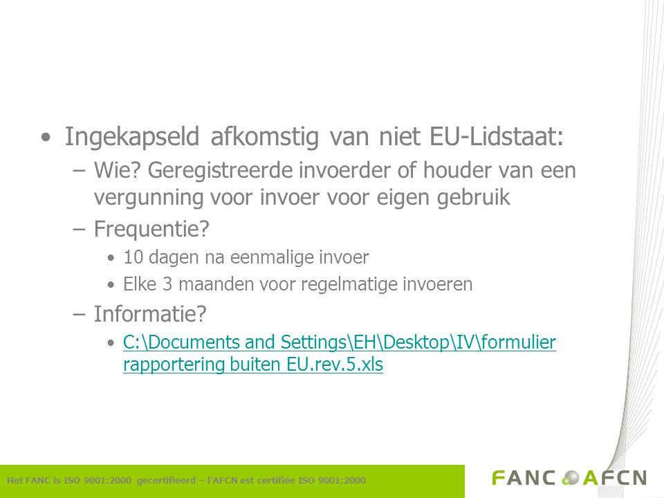 Ingekapseld afkomstig van niet EU-Lidstaat: –Wie? Geregistreerde invoerder of houder van een vergunning voor invoer voor eigen gebruik –Frequentie? 10
