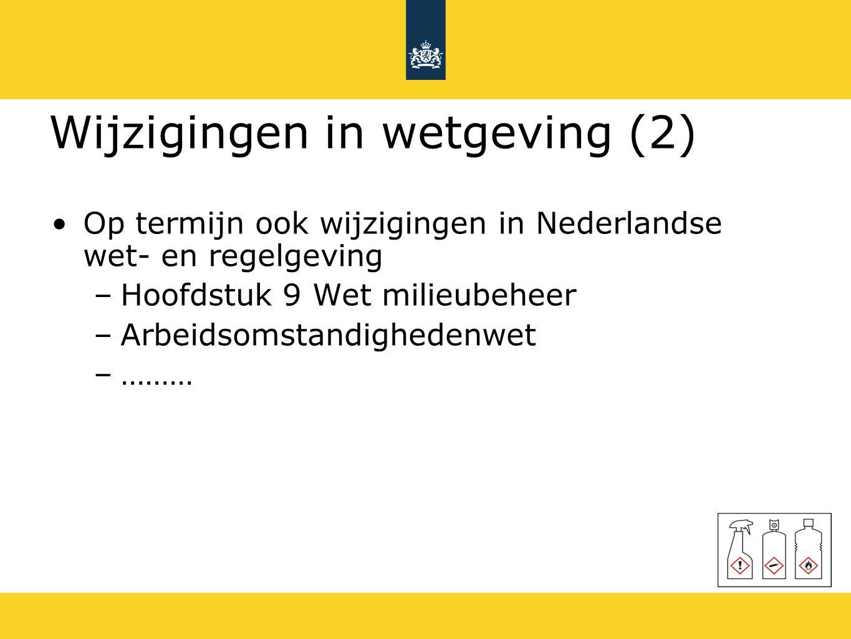 Wijzigingen in wetgeving (2) Op termijn ook wijzigingen in Nederlandse wet- en regelgeving –Hoofdstuk 9 Wet milieubeheer –Arbeidsomstandighedenwet –……