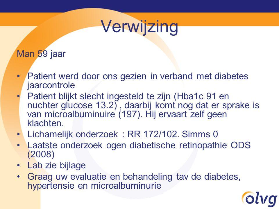 Verwijzing Man 59 jaar Patient werd door ons gezien in verband met diabetes jaarcontrole Patient blijkt slecht ingesteld te zijn (Hba1c 91 en nuchter glucose 13.2), daarbij komt nog dat er sprake is van microalbuminuire (197).