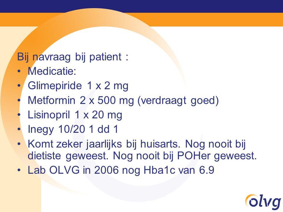 Bij navraag bij patient : Medicatie: Glimepiride 1 x 2 mg Metformin 2 x 500 mg (verdraagt goed) Lisinopril 1 x 20 mg Inegy 10/20 1 dd 1 Komt zeker jaarlijks bij huisarts.