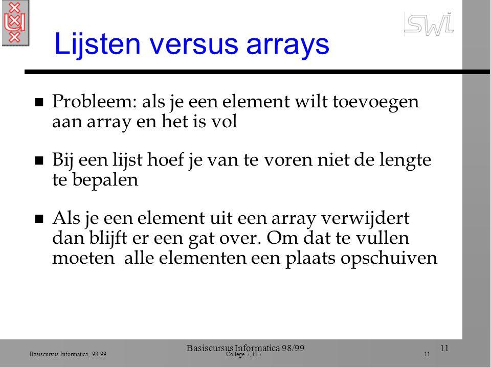 Basiscursus Informatica, 98-99 College 7, H 7 11 Basiscursus Informatica 98/9911 Lijsten versus arrays n Probleem: als je een element wilt toevoegen aan array en het is vol n Bij een lijst hoef je van te voren niet de lengte te bepalen n Als je een element uit een array verwijdert dan blijft er een gat over.