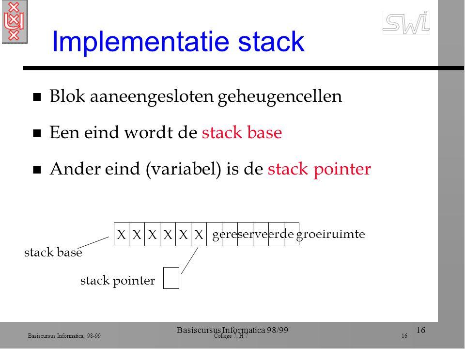 Basiscursus Informatica, 98-99 College 7, H 7 16 Basiscursus Informatica 98/9916 Implementatie stack n Blok aaneengesloten geheugencellen n Een eind wordt de stack base n Ander eind (variabel) is de stack pointer stack base XXXXXX stack pointer gereserveerde groeiruimte
