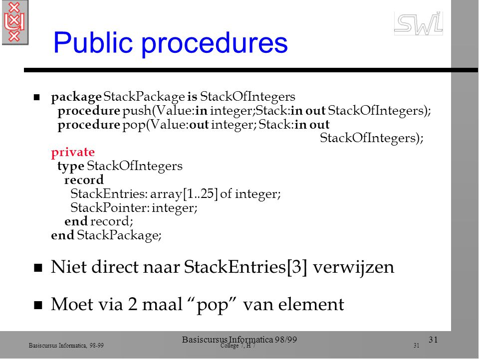 Basiscursus Informatica, 98-99 College 7, H 7 31 Basiscursus Informatica 98/9931 Public procedures n package StackPackage is StackOfIntegers procedure