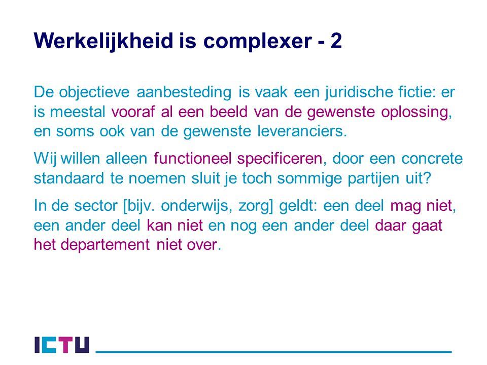 Werkelijkheid is complexer - 2 De objectieve aanbesteding is vaak een juridische fictie: er is meestal vooraf al een beeld van de gewenste oplossing, en soms ook van de gewenste leveranciers.