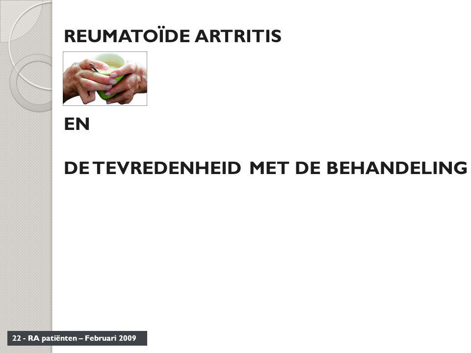 22 - RA patiënten – Februari 2009 REUMATOÏDE ARTRITIS EN DE TEVREDENHEID MET DE BEHANDELING