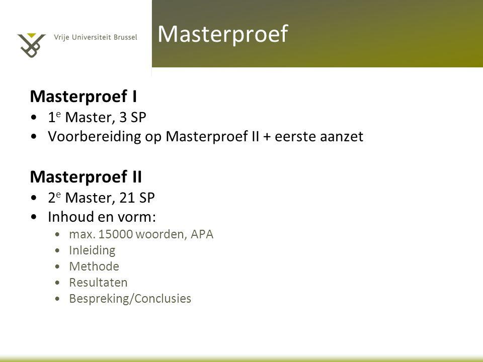 Masterproef I 1 e Master, 3 SP Voorbereiding op Masterproef II + eerste aanzet Masterproef II 2 e Master, 21 SP Inhoud en vorm: max. 15000 woorden, AP