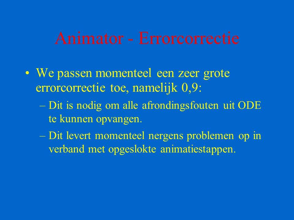 Animator - Errorcorrectie We passen momenteel een zeer grote errorcorrectie toe, namelijk 0,9: –Dit is nodig om alle afrondingsfouten uit ODE te kunne