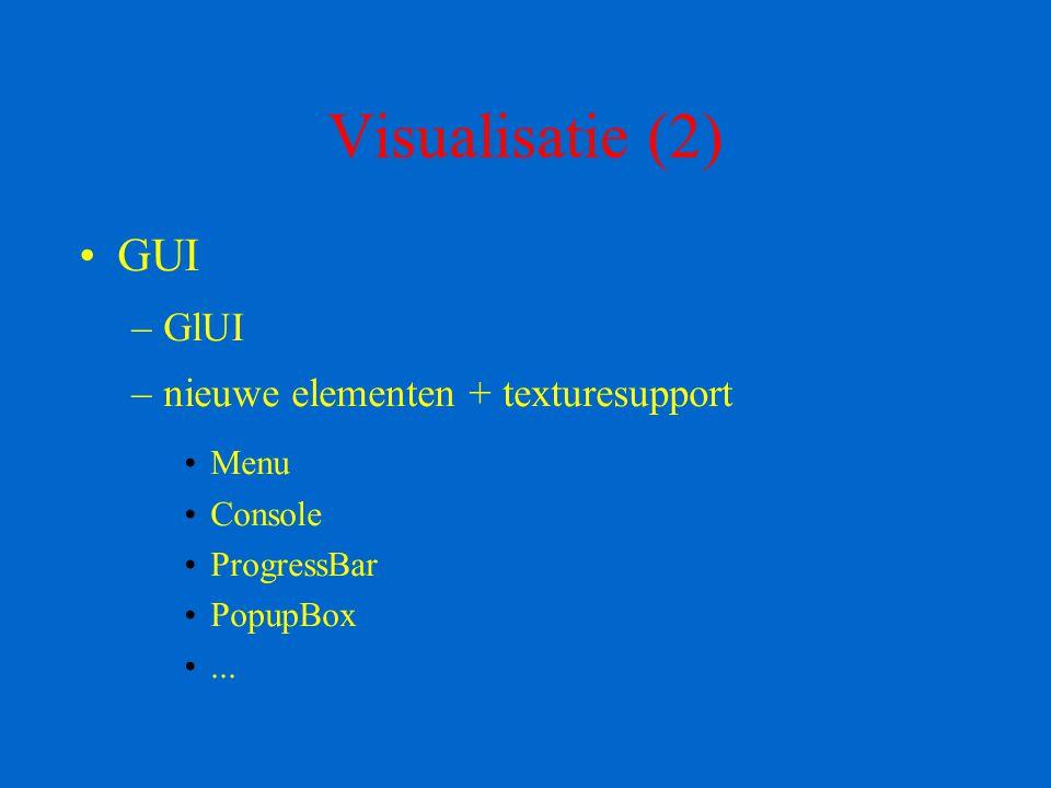 Visualisatie (2) GUI –GlUI –nieuwe elementen + texturesupport Menu Console ProgressBar PopupBox...