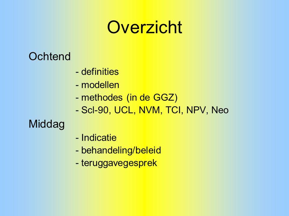 Overzicht Ochtend - definities - modellen - methodes (in de GGZ) - Scl-90, UCL, NVM, TCI, NPV, Neo Middag - Indicatie - behandeling/beleid - teruggave