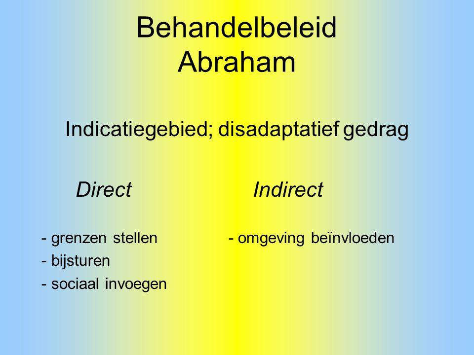 Behandelbeleid Abraham Indicatiegebied; disadaptatief gedrag Direct Indirect - grenzen stellen - omgeving beïnvloeden - bijsturen - sociaal invoegen