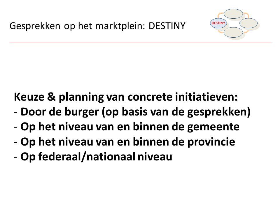Gesprekken op het marktplein: DESTINY Keuze & planning van concrete initiatieven: - Door de burger (op basis van de gesprekken) - Op het niveau van en
