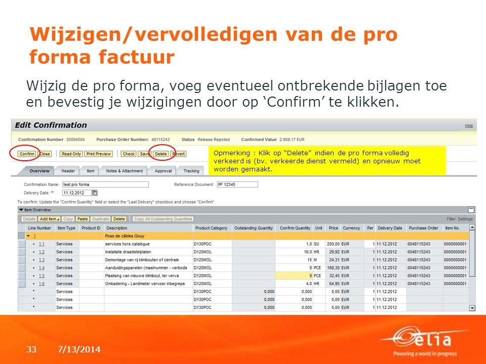 7/13/2014337/13/201433 Wijzigen/vervolledigen van de pro forma factuur Wijzig de pro forma, voeg eventueel ontbrekende bijlagen toe en bevestig je wijzigingen door op 'Confirm' te klikken.