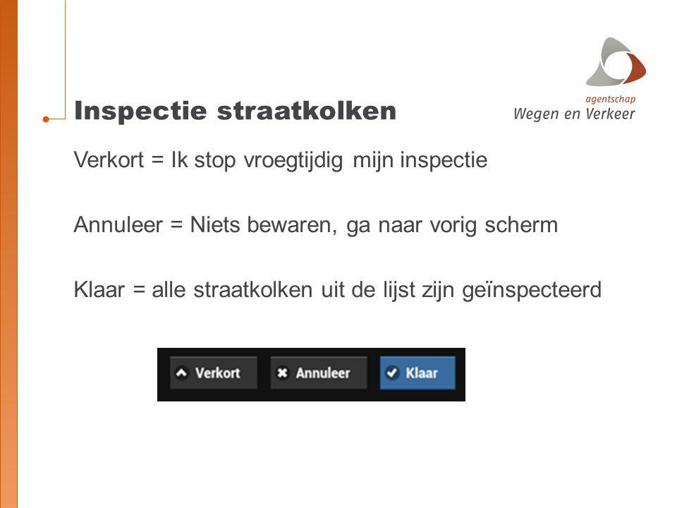 Inspectie straatkolken Verkort = Ik stop vroegtijdig mijn inspectie Annuleer = Niets bewaren, ga naar vorig scherm Klaar = alle straatkolken uit de lijst zijn geïnspecteerd