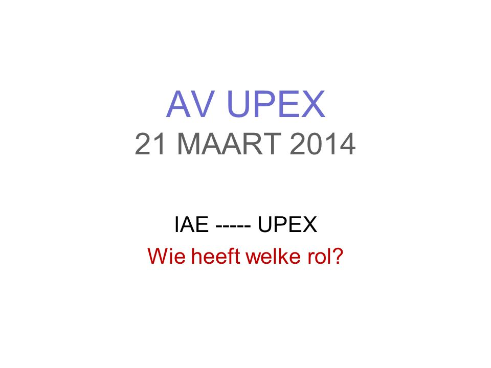 AV UPEX 21 MAART 2014 IAE ----- UPEX Wie heeft welke rol?