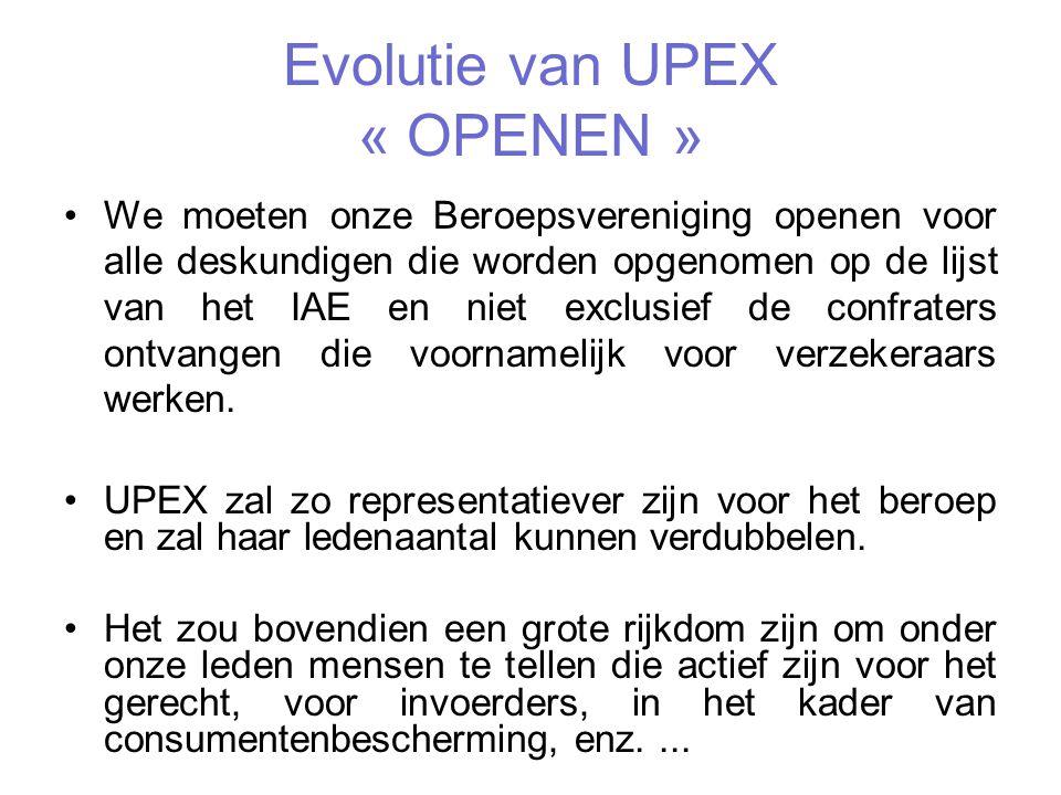 Evolutie van UPEX « OPENEN » We moeten onze Beroepsvereniging openen voor alle deskundigen die worden opgenomen op de lijst van het IAE en niet exclusief de confraters ontvangen die voornamelijk voor verzekeraars werken.