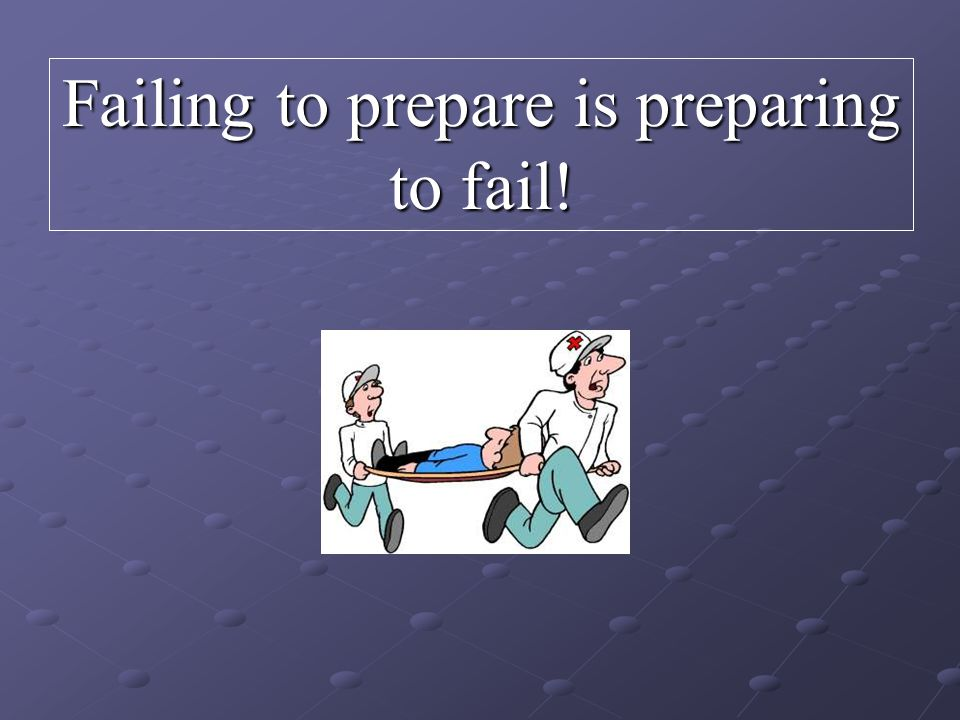 Failing to prepare is preparing to fail!