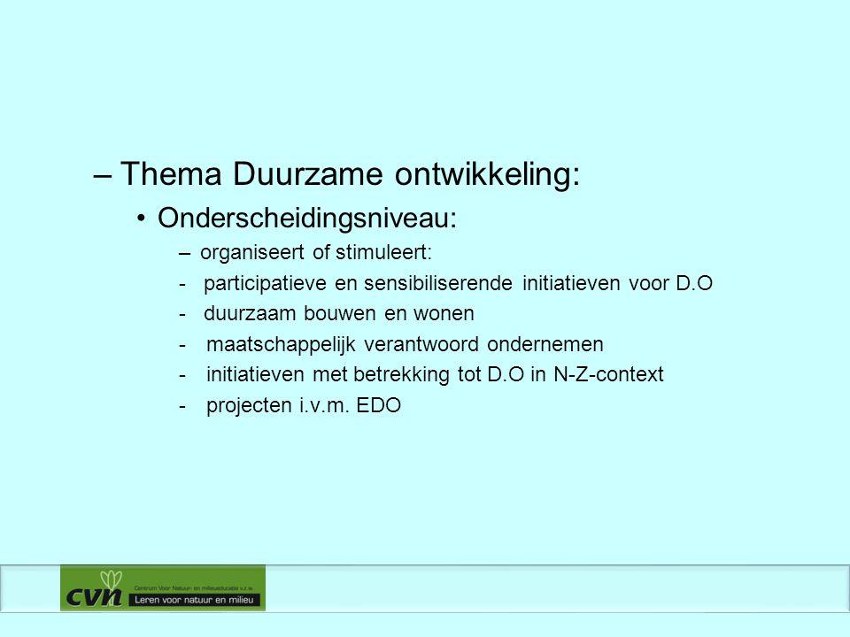 –Thema Duurzame ontwikkeling: Onderscheidingsniveau: –organiseert of stimuleert: - participatieve en sensibiliserende initiatieven voor D.O - duurzaam bouwen en wonen - maatschappelijk verantwoord ondernemen - initiatieven met betrekking tot D.O in N-Z-context - projecten i.v.m.