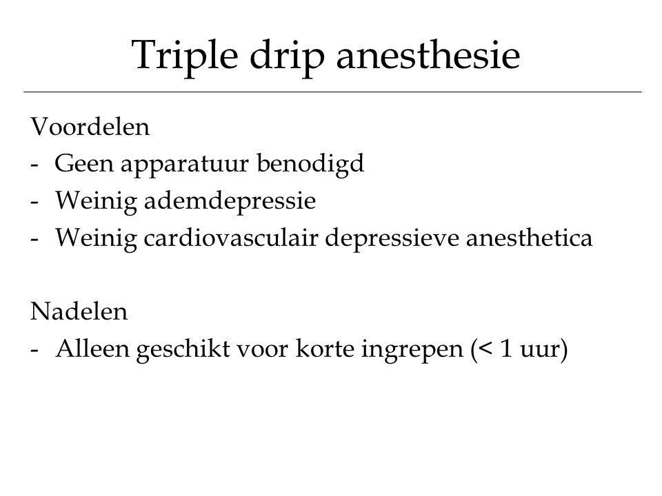 Triple drip anesthesie Voordelen -Geen apparatuur benodigd -Weinig ademdepressie -Weinig cardiovasculair depressieve anesthetica Nadelen -Alleen gesch