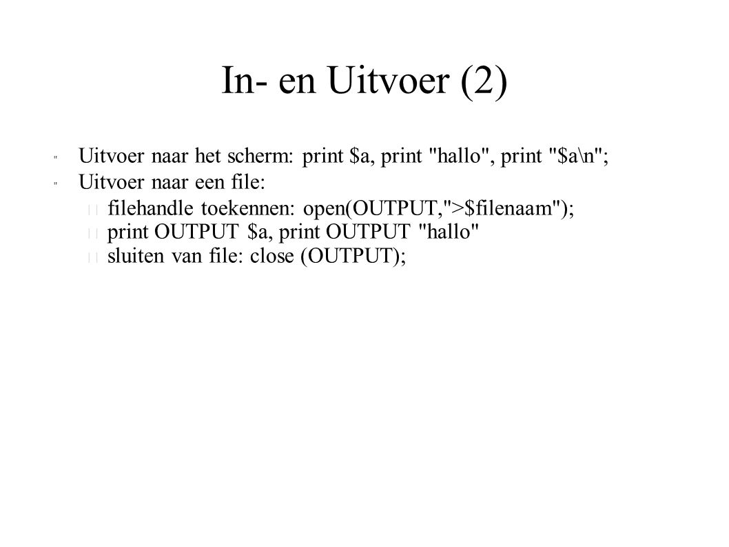 In- en Uitvoer (2) Uitvoer naar het scherm: print $a, print hallo , print $a\n ; Uitvoer naar een file: – filehandle toekennen: open(OUTPUT, >$filenaam ); – print OUTPUT $a, print OUTPUT hallo – sluiten van file: close (OUTPUT);
