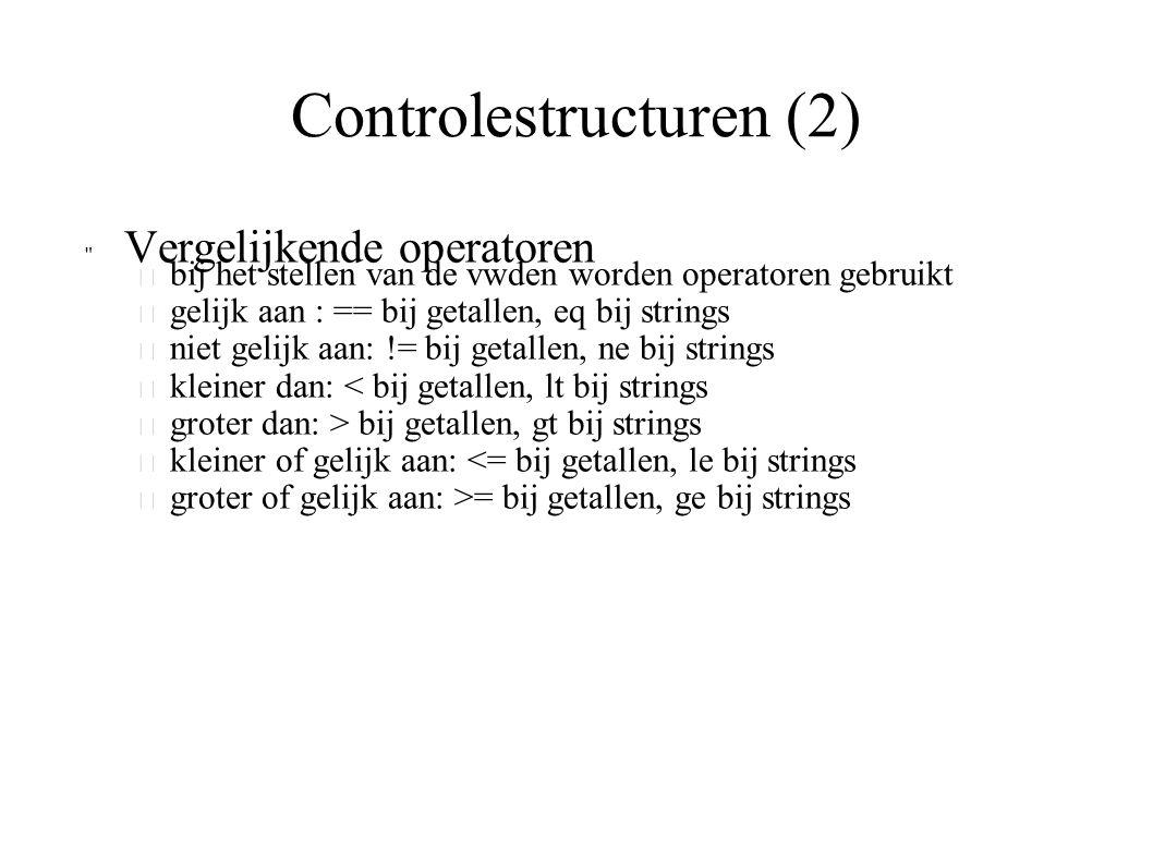 Controlestructuren (2) Vergelijkende operatoren – bij het stellen van de vwden worden operatoren gebruikt – gelijk aan : == bij getallen, eq bij strings – niet gelijk aan: != bij getallen, ne bij strings – kleiner dan: < bij getallen, lt bij strings – groter dan: > bij getallen, gt bij strings – kleiner of gelijk aan: <= bij getallen, le bij strings – groter of gelijk aan: >= bij getallen, ge bij strings