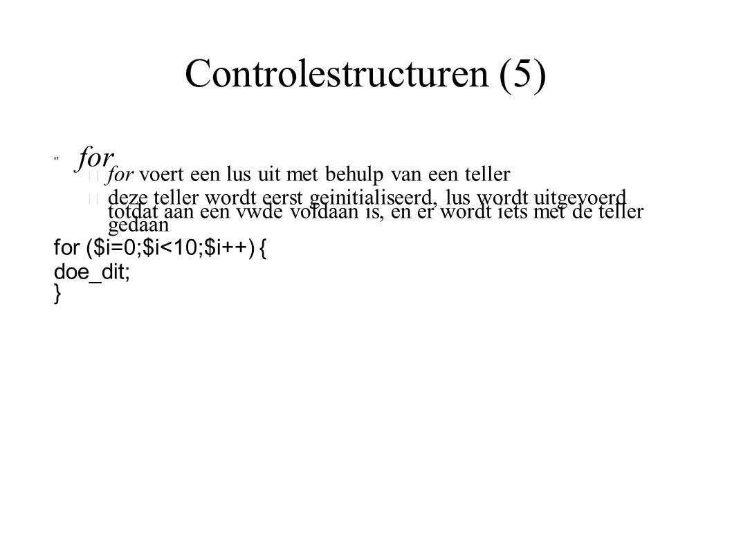 Controlestructuren (5) for – for voert een lus uit met behulp van een teller – deze teller wordt eerst geinitialiseerd, lus wordt uitgevoerd totdat aan een vwde voldaan is, en er wordt iets met de teller gedaan for ($i=0;$i<10;$i++) { doe_dit; }