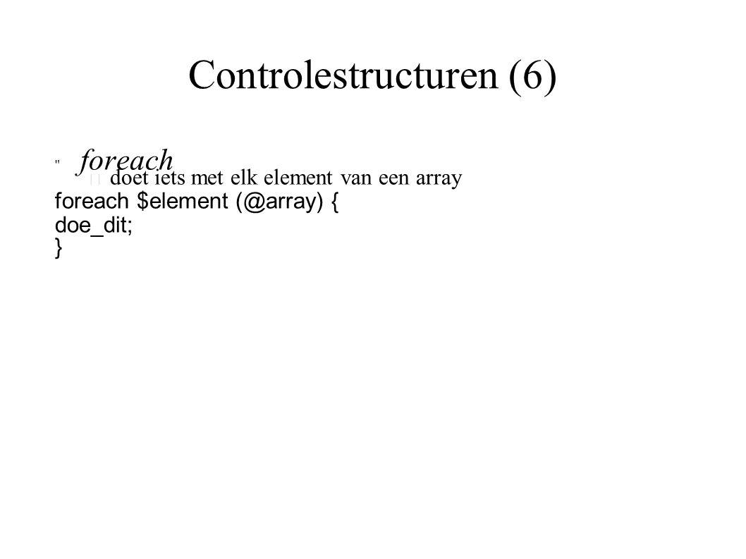 Controlestructuren (6) foreach – doet iets met elk element van een array foreach $element (@array) { doe_dit; }
