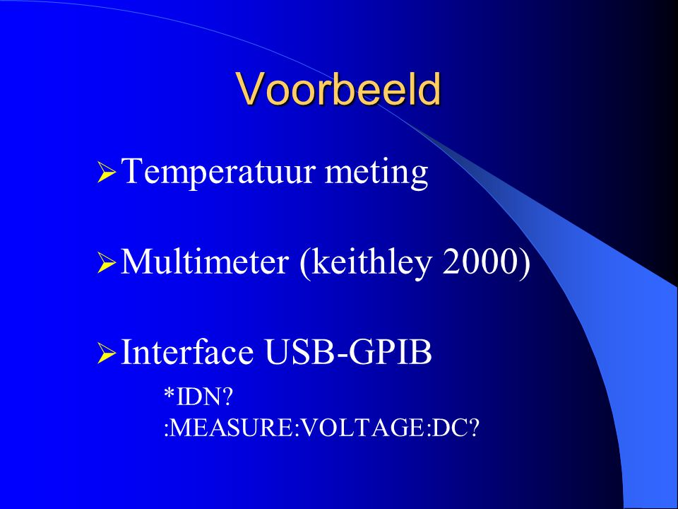 Voorbeeld  Temperatuur meting  Multimeter (keithley 2000)  Interface USB-GPIB *IDN? :MEASURE:VOLTAGE:DC?