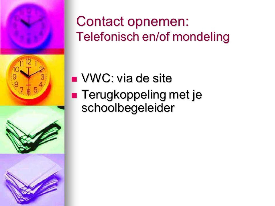 Contact opnemen: Telefonisch en/of mondeling VWC: via de site VWC: via de site Terugkoppeling met je schoolbegeleider Terugkoppeling met je schoolbege