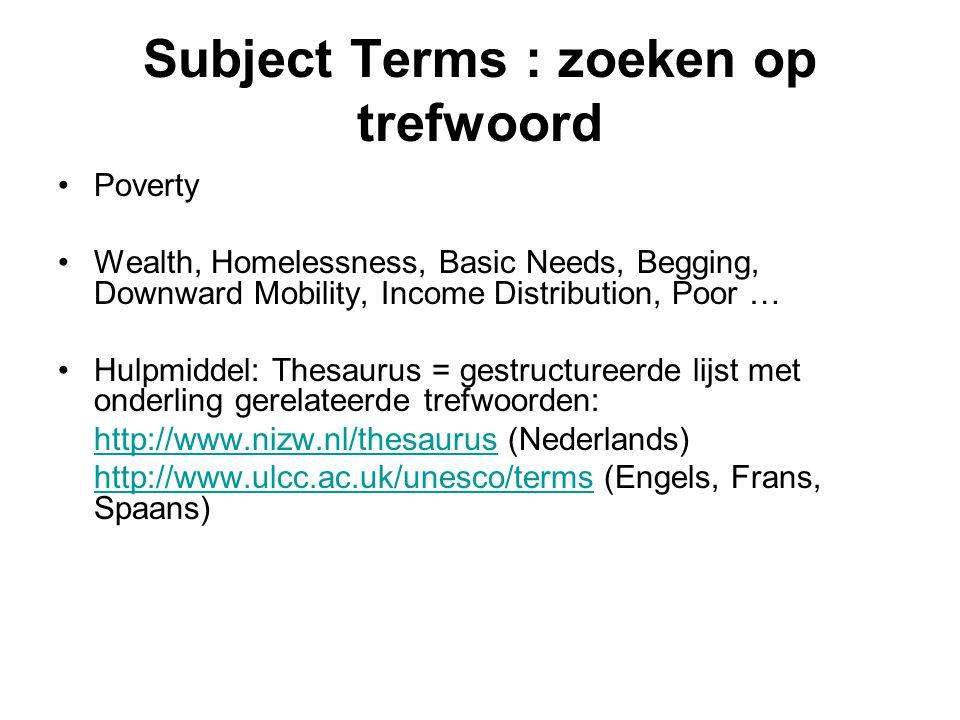 Subject Terms : zoeken op trefwoord Poverty Wealth, Homelessness, Basic Needs, Begging, Downward Mobility, Income Distribution, Poor … Hulpmiddel: Thesaurus = gestructureerde lijst met onderling gerelateerde trefwoorden: http://www.nizw.nl/thesaurushttp://www.nizw.nl/thesaurus (Nederlands) http://www.ulcc.ac.uk/unesco/termshttp://www.ulcc.ac.uk/unesco/terms (Engels, Frans, Spaans)