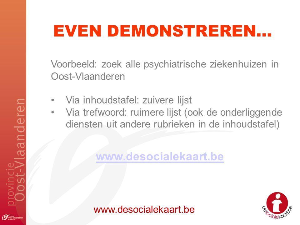 EVEN DEMONSTREREN… www.desocialekaart.be Voorbeeld: zoek alle psychiatrische ziekenhuizen in Oost-Vlaanderen Via inhoudstafel: zuivere lijst Via trefw