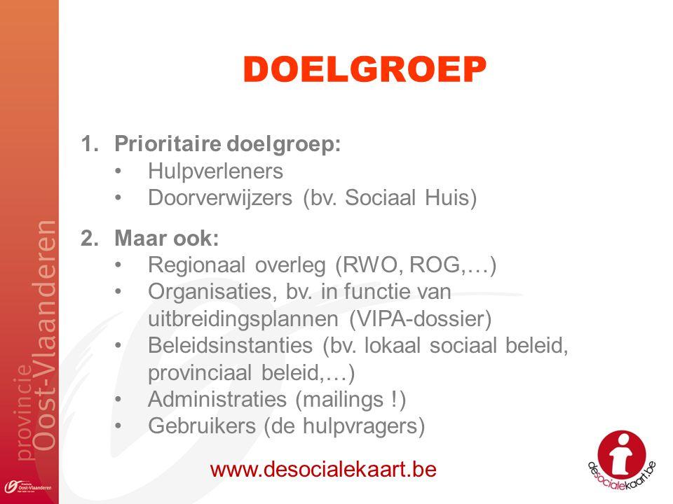 DOELGROEP www.desocialekaart.be 1.Prioritaire doelgroep: Hulpverleners Doorverwijzers (bv. Sociaal Huis) 2.Maar ook: Regionaal overleg (RWO, ROG,…) Or