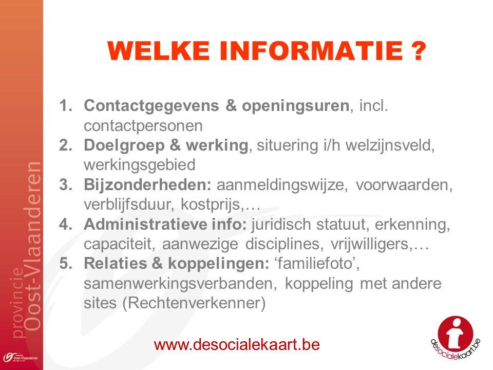 WELKE INFORMATIE ? www.desocialekaart.be 1.Contactgegevens & openingsuren, incl. contactpersonen 2.Doelgroep & werking, situering i/h welzijnsveld, we